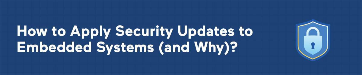 How to Apply Security Updates to Embedded Systems (and Why)?