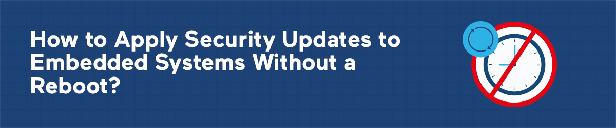 How to Apply Security Updates to Embedded Systems Without a Reboot?