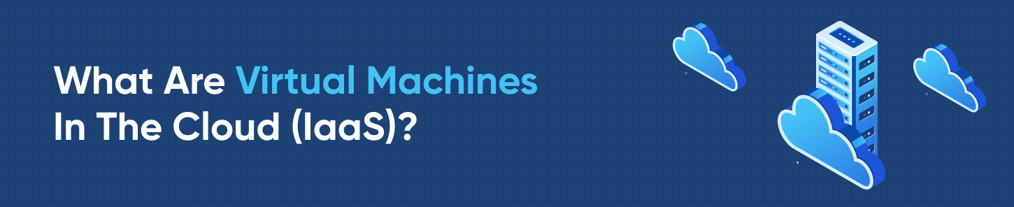 What Are Virtual Machines In The Cloud (IaaS)?