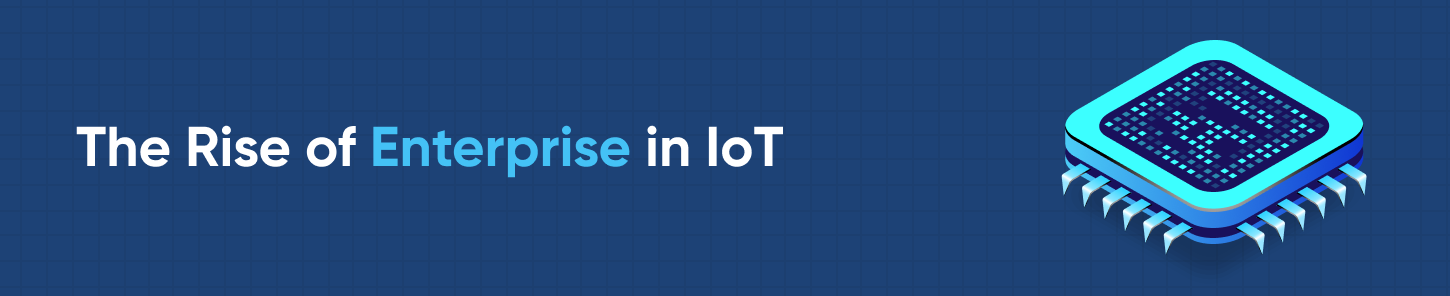 The Rise of Enterprise in IoT