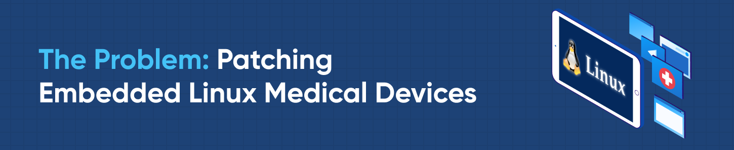 The Problem: Patching Embedded Linux Medical Devices
