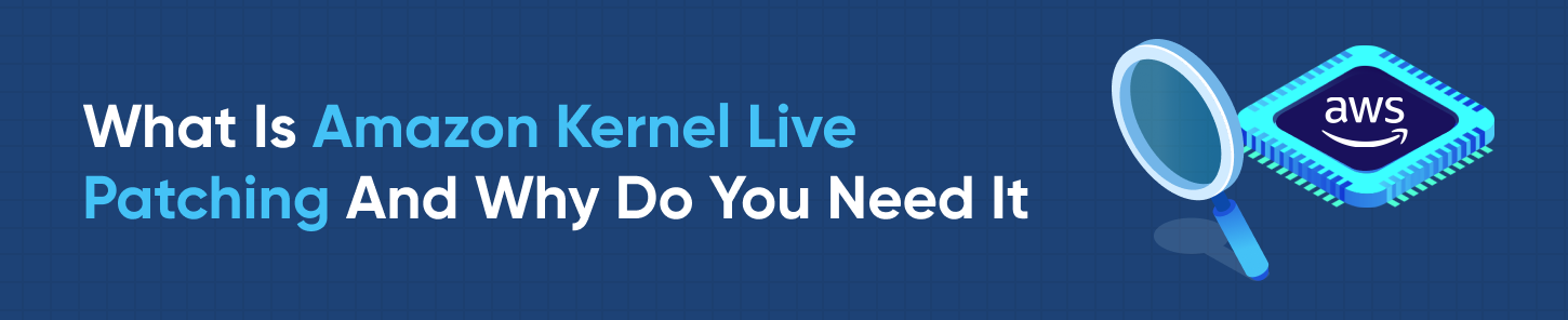 What Is Amazon Kernel Live Patching And Why Do You Need It
