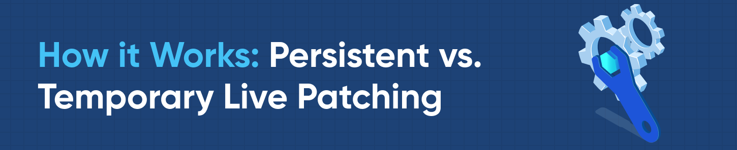 How it Works: Persistent vs. Temporary Live Patching