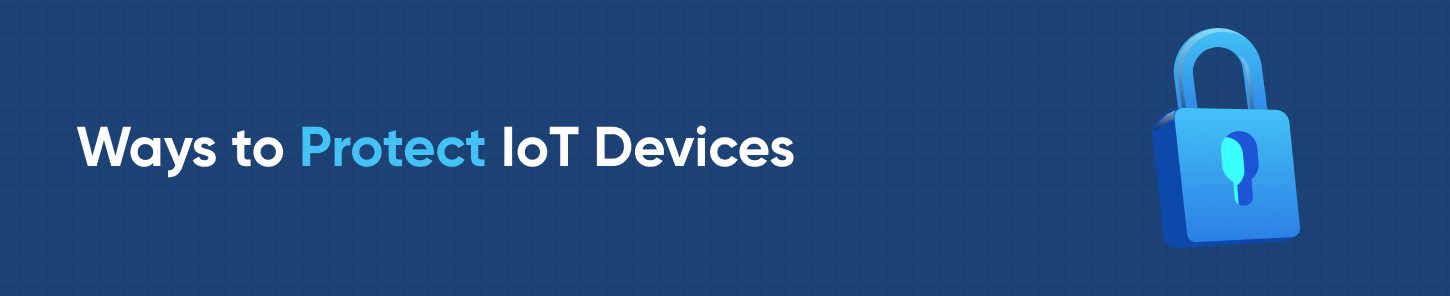 Ways to Protect IoT Devices