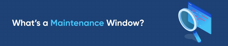 What's a Maintenance Window?