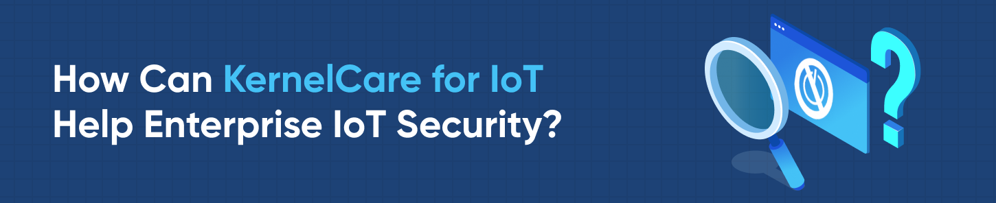 How can KernelCare for IoT Help Enterprise IoT security?