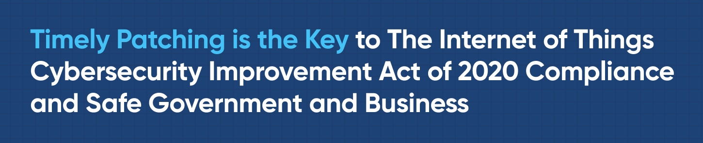 Timely Patching is the Key to The Internet of Things Cybersecurity Improvement Act of 2020 Compliance and Safe Government and Business