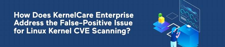 How Does KernelCare Enterprise Address the False-Positive Issue for Linux Kernel CVE Scanning?
